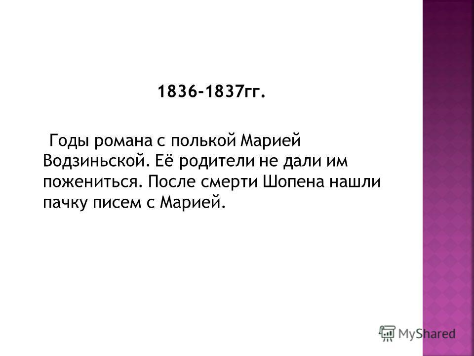 1836-1837 гг. Годы романа с полькой Марией Водзиньской. Её родители не дали им пожениться. После смерти Шопена нашли пачку писем с Марией.