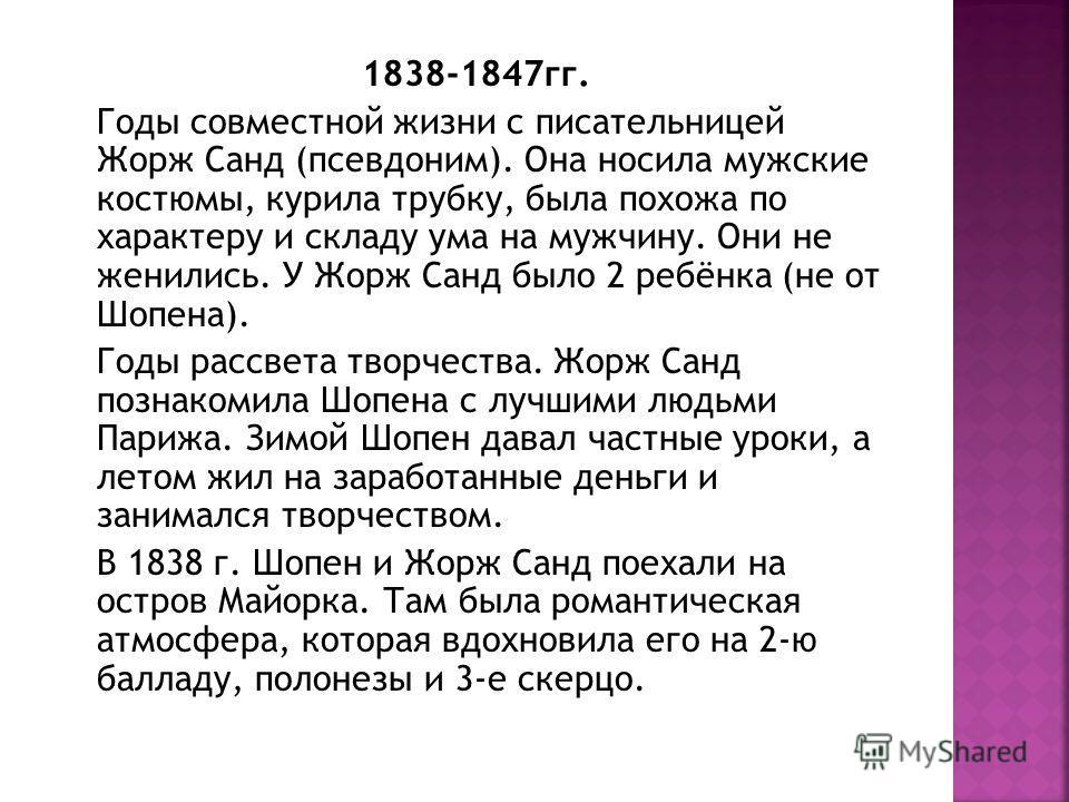 1838-1847 гг. Годы совместной жизни с писательницей Жорж Санд (псевдоним). Она носила мужские костюмы, курила трубку, была похожа по характеру и складу ума на мужчину. Они не женились. У Жорж Санд было 2 ребёнка (не от Шопена). Годы рассвета творчест