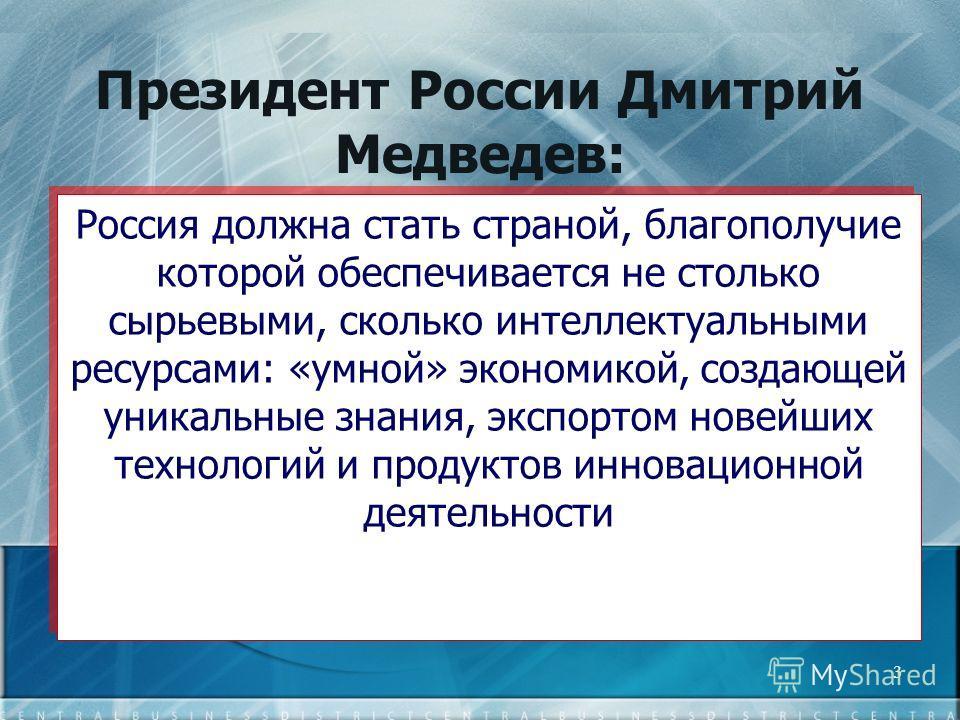 3 Президент России Дмитрий Медведев: Россия должна стать страной, благополучие которой обеспечивается не столько сырьевыми, сколько интеллектуальными ресурсами: «умной» экономикой, создающей уникальные знания, экспортом новейших технологий и продукто