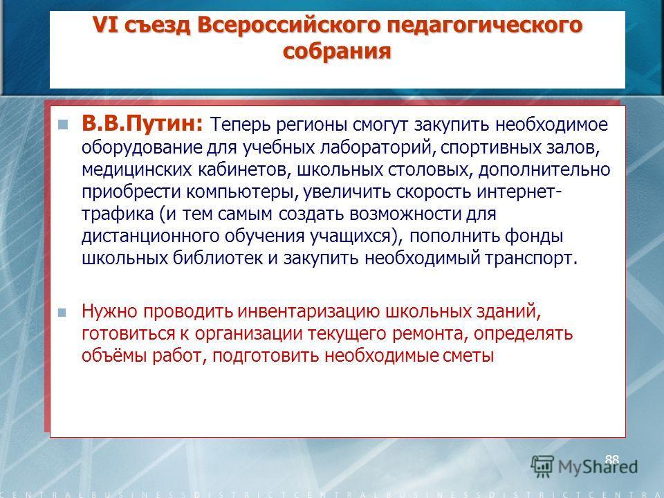 88 VI съезд Всероссийского педагогического собрания В.В.Путин: Теперь регионы смогут закупить необходимое оборудование для учебных лабораторий, спортивных залов, медицинских кабинетов, школьных столовых, дополнительно приобрести компьютеры, увеличить