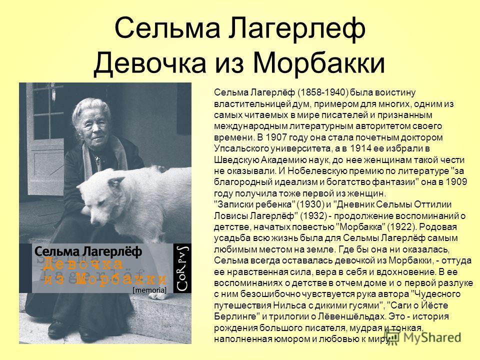Сельма Лагерлеф Девочка из Морбакки Сельма Лагерлёф (1858-1940) была воистину властительницей дум, примером для многих, одним из самых читаемых в мире писателей и признанным международным литературным авторитетом своего времени. В 1907 году она стала