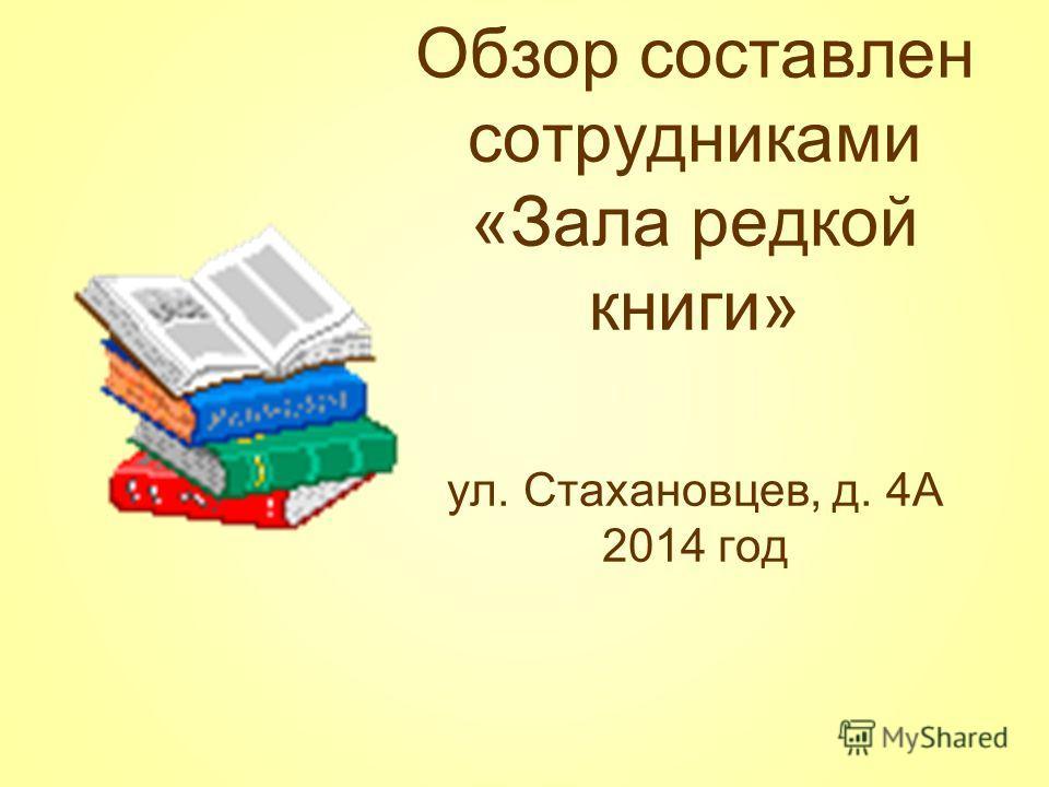 Обзор составлен сотрудниками «Зала редкой книги» ул. Стахановцев, д. 4А 2014 год
