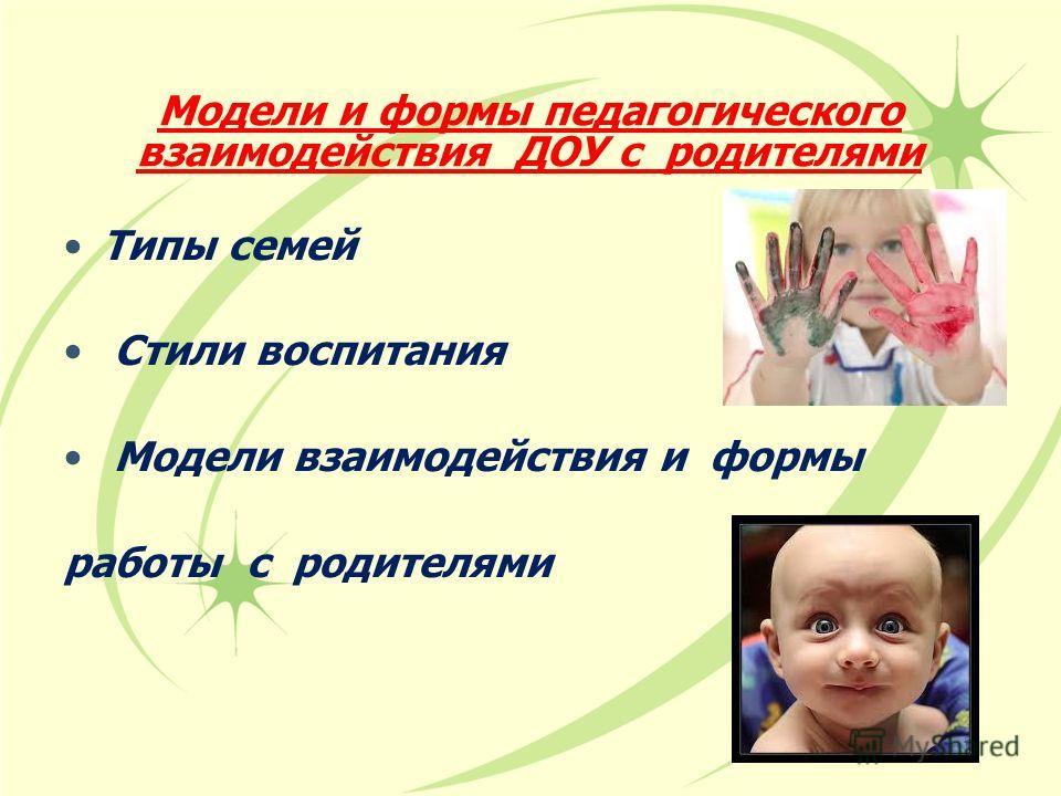 Модели и формы педагогического взаимодействия ДОУ с родителями Типы семей Стыли воспитания Модели взаимодействия и формы работы с родителями