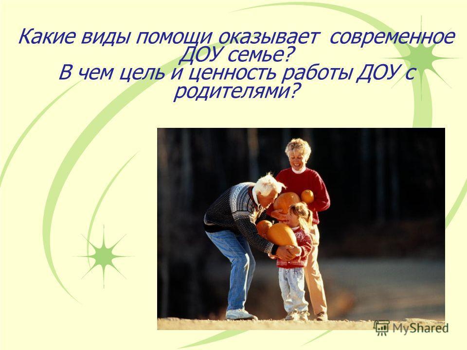 Какие виды помощи оказывает современное ДОУ семье? В чем цель и ценность работы ДОУ с родителями?