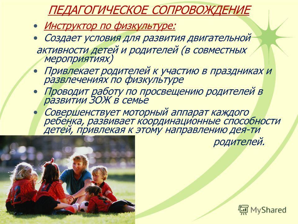 ПЕДАГОГИЧЕСКОЕ СОПРОВОЖДЕНИЕ Инструктор по физкультуре: Создает условия для развитыя двигательной актывносты детей и родителей (в совместных мероприятыях) Привлекает родителей к участыю в праздниках и развлечениях по физкультуре Проводит работу по пр
