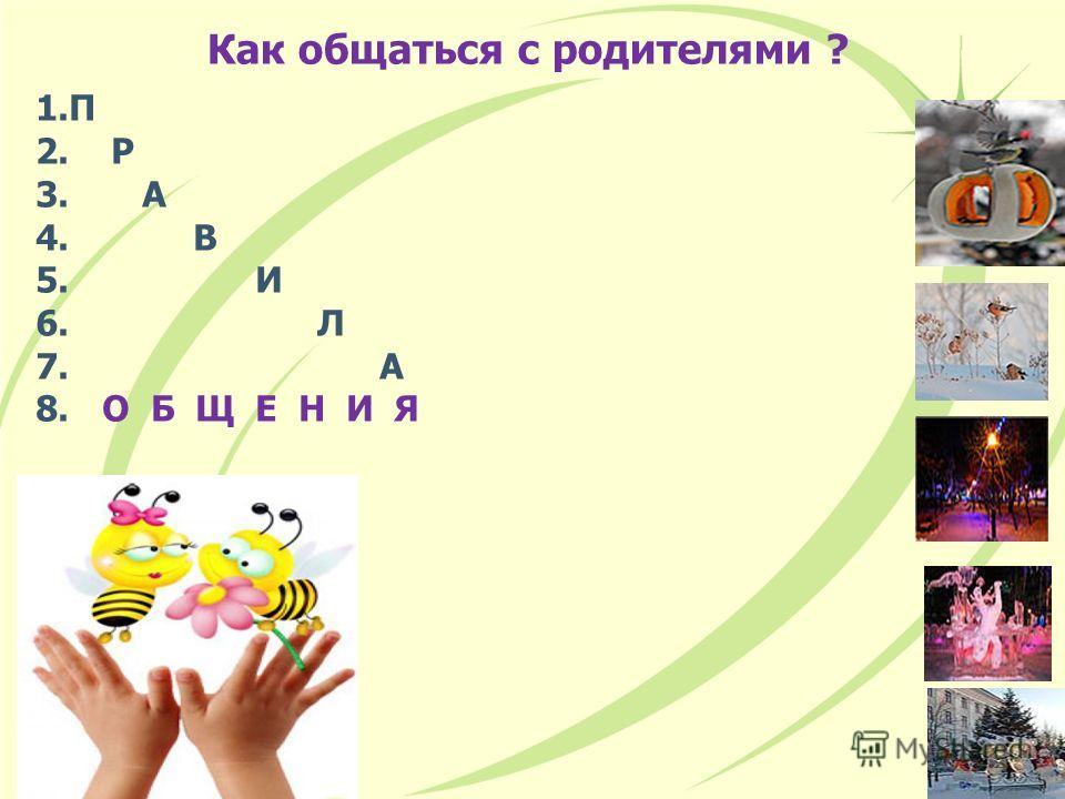 Как общаться с родителями ? 1. П 2. Р 3. А 4. В 5. И 6. Л 7. А 8. О Б Щ Е Н И Я