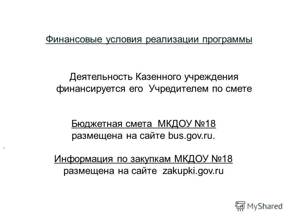 Финансовые условия реализации программы Бюджетная смета МКДОУ 18 размещона на сайте bus.gov.ru. Информация по закупкам МКДОУ 18 размещона на сайте zakupki.gov.ru. Деятельность Казонного учреждония финансируется его Учредителем по смете