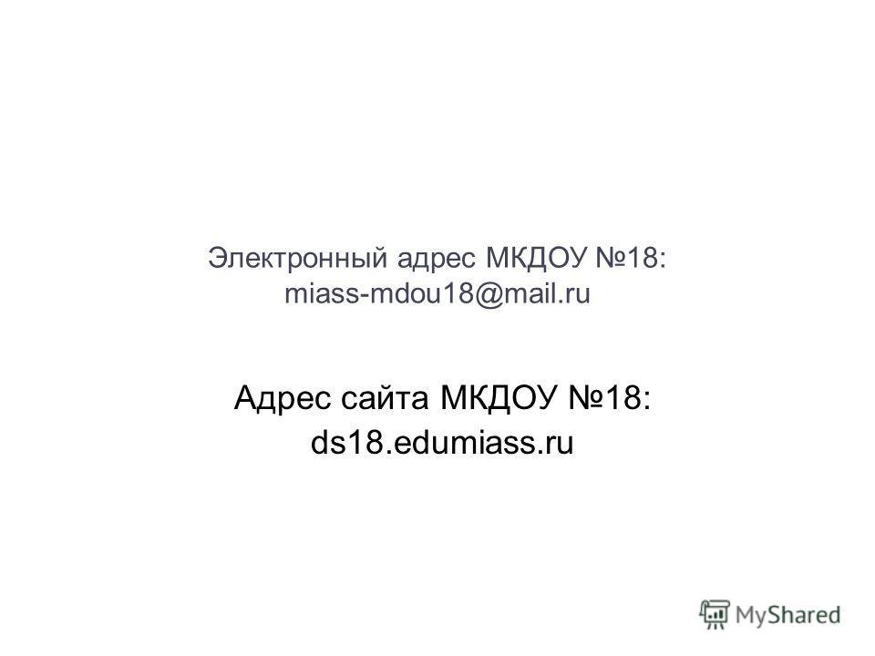 Электронный адрес МКДОУ 18: miass-mdou18@mail.ru Адрес сайта МКДОУ 18: ds18.edumiass.ru