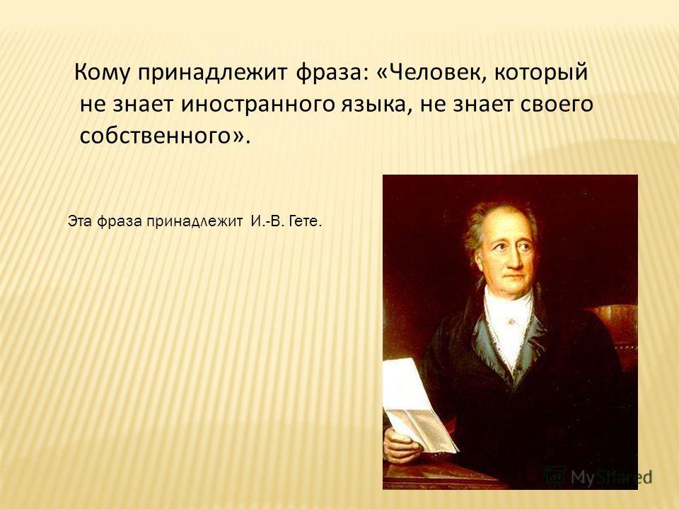 Кому принадлежит фраза: «Человек, который не знает иностранного языка, не знает своего собственного». Эта фраза принадлежит И.-В. Гете.