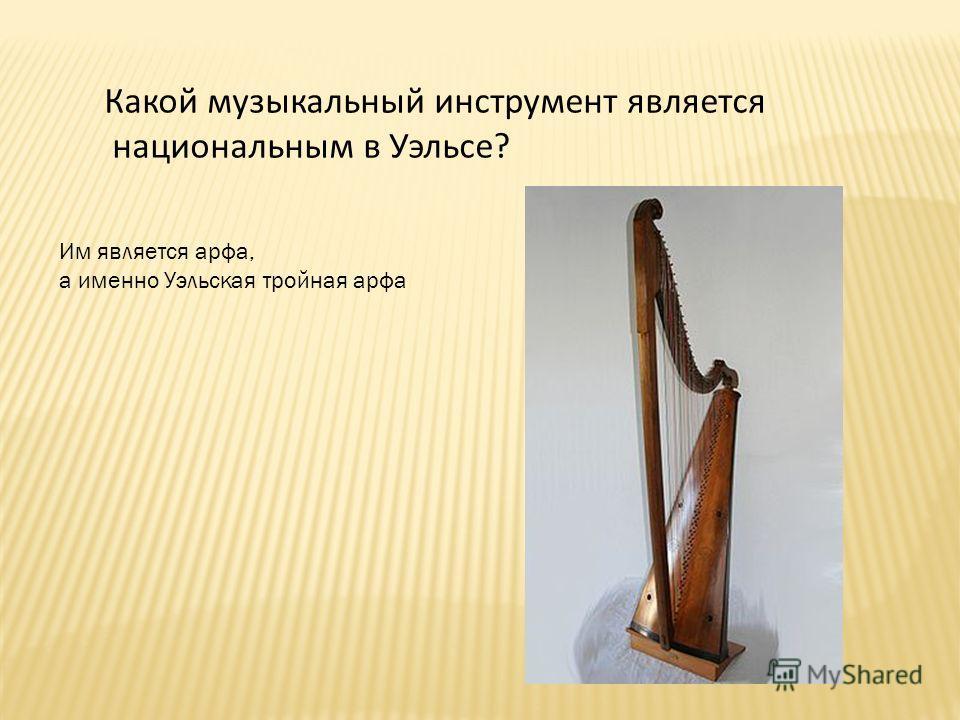 Какой музыкальный инструмент является национальным в Уэльсе? Им является арфа, а именно Уэльская тройная арфа