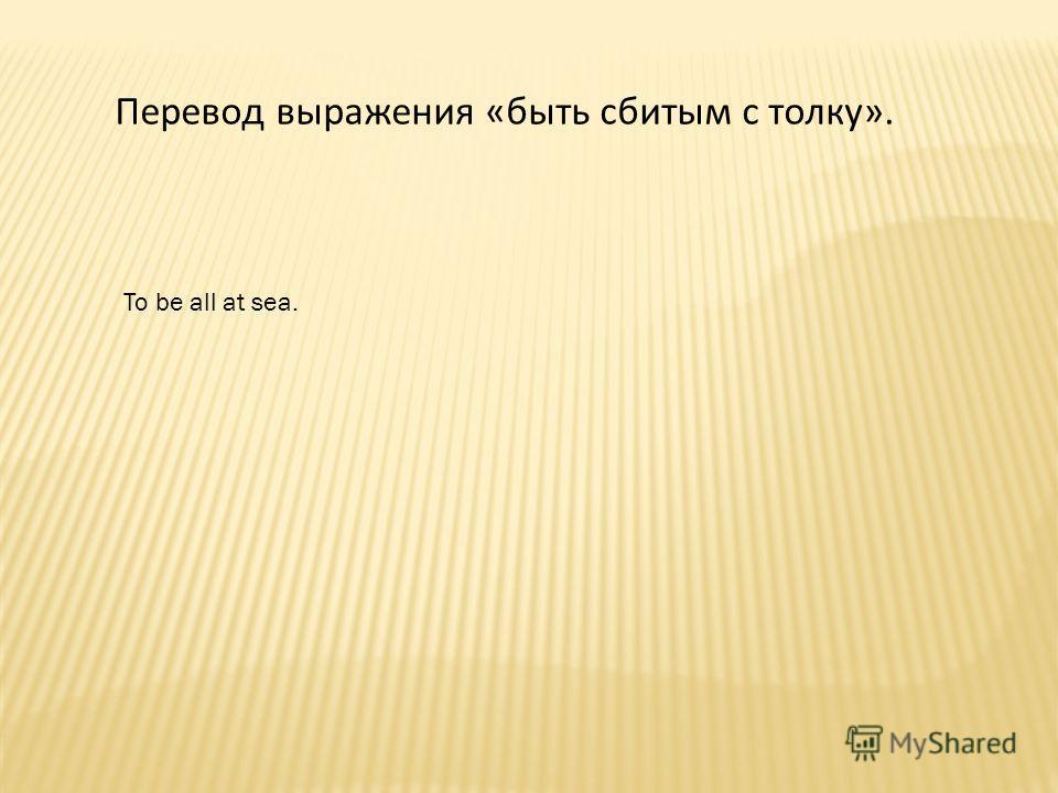 Перевод выражения «быть сбитым с толку». To be all at sea.