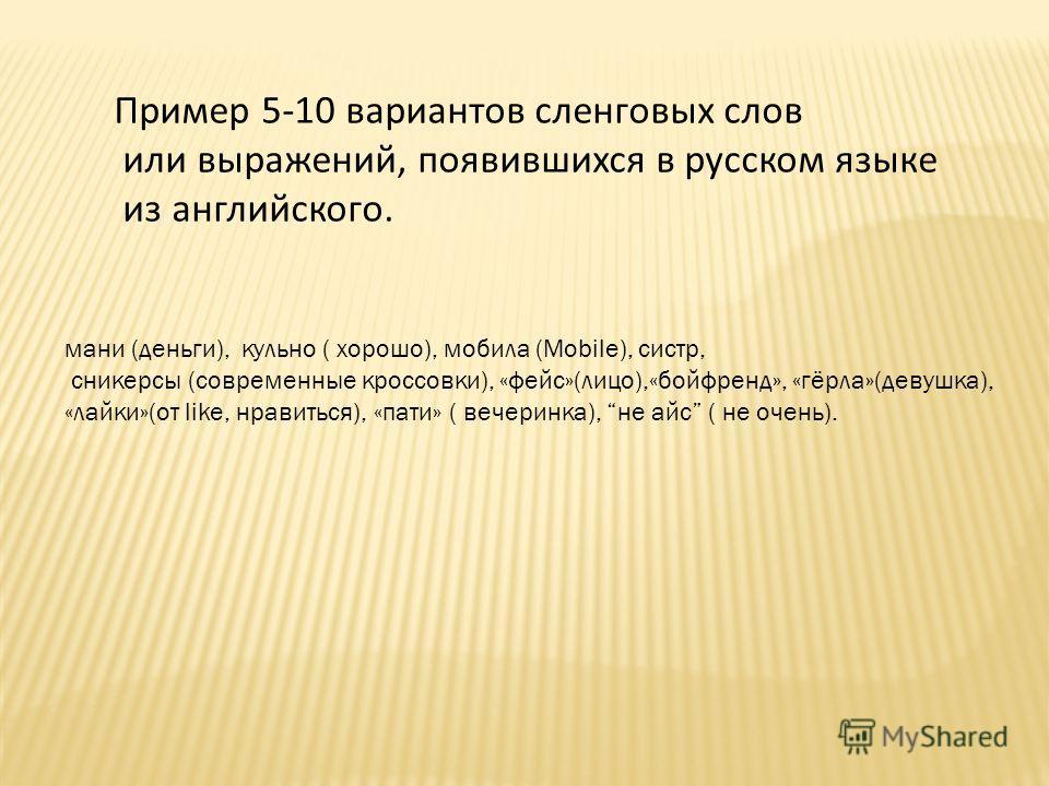 Пример 5-10 вариантов сленговых слов или выражений, появившихся в русском языке из английского. мани (деньги), кульно ( хорошо), мобила (Mobile), систр, сникерсы (современные кроссовки), «фейс»(лицо),«бойфренд», «горла»(девушка), «лайки»(от like, нра