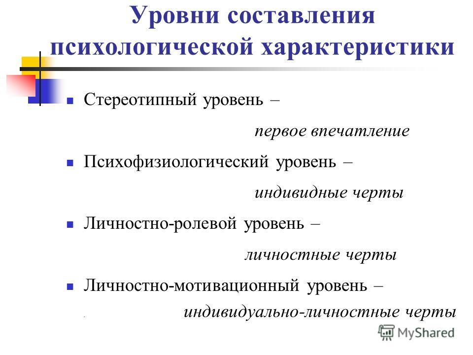 Уровни составления психологической характеристики Стереотипный уровень – первое впечатление Психофизиологический уровень – индивидные черты Личностно-ролевой уровень – личностные черты Личностно-мотивационный уровень –. индивидуально-личностные черты