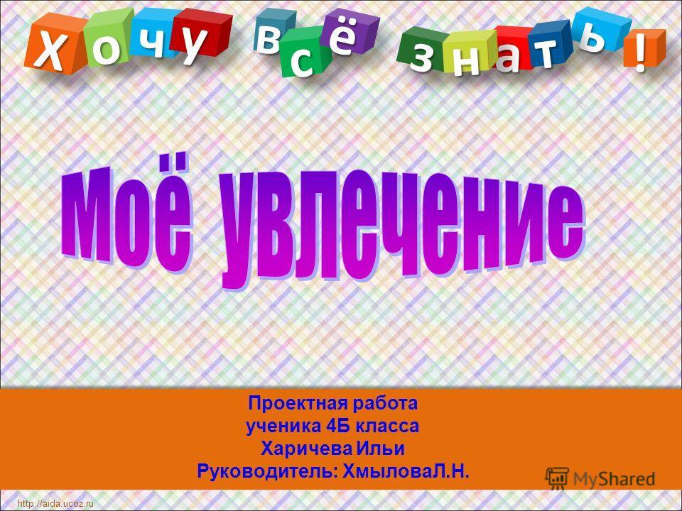 Проектная работа ученика 4Б класса Харичева Ильи Руководитель: ХмыловаЛ.Н. ХХ http://aida.ucoz.ru