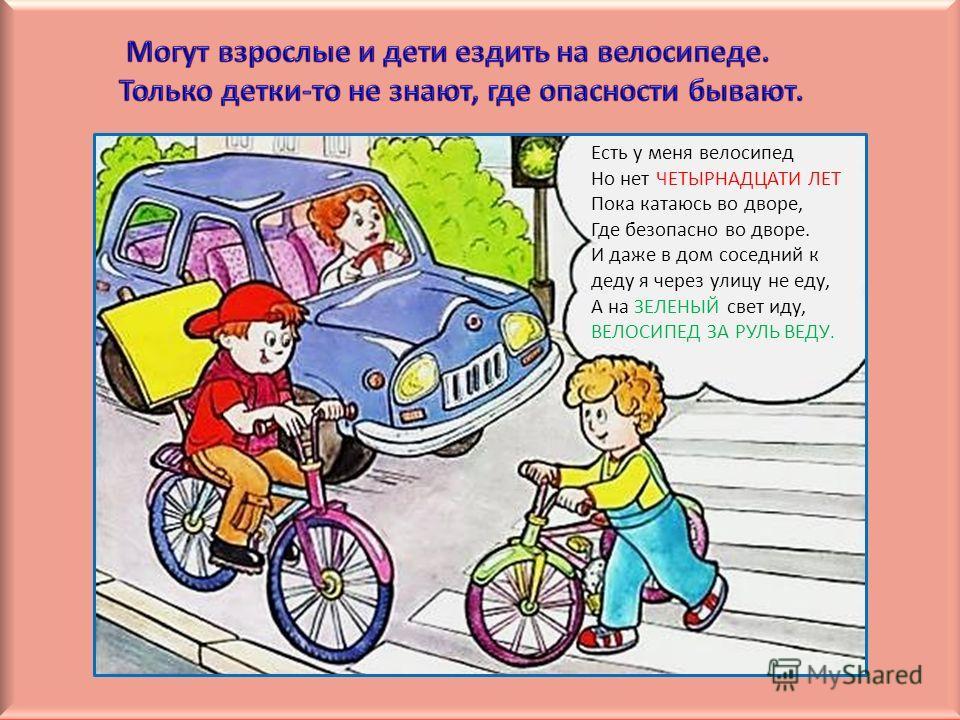 Есть у меня велосипед Но нет ЧЕТЫРНАДЦАТИ ЛЕТ Пока катаюсь во дворе, Где безопасно во дворе. И даже в дом соседний к деду я через улицу не еду, А на ЗЕЛЕНЫЙ свет иду, ВЕЛОСИПЕД ЗА РУЛЬ ВЕДУ.