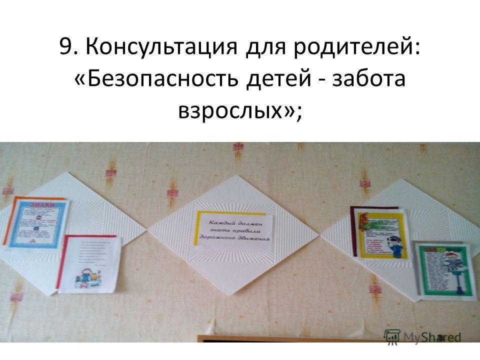 9. Консультация для родителей: «Безопасность детей - забота взрослых»;