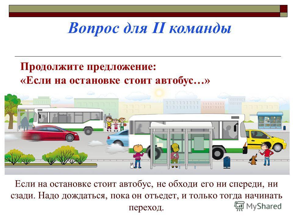 Если на остановке стоит автобус, не обходи его ни спереди, ни сзади. Надо дождаться, пока он отъедет, и только тогда начинать переход. Вопрос для II команды Продолжите предложение: «Если на остановке стоит автобус…»
