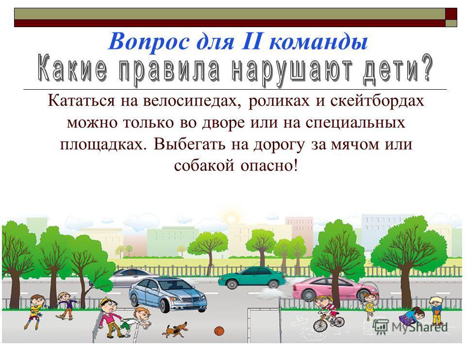 Кататься на велосипедах, роликах и скейтбордах можно только во дворе или на специальных площадках. Выбегать на дорогу за мячом или собакой опасно! Вопрос для II команды