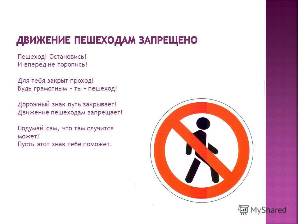 Пешеход! Остановись! И вперед не торопись! Для тебя закрыт проход! Будь грамотным - ты – пешеход! Дорожный знак путь закрывает! Движение пешеходам запрещает! Подумай сам, что там случится может? Пусть этот знак тебе поможет.