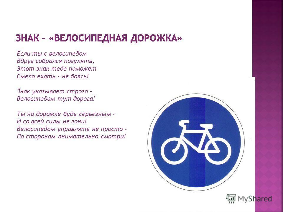 Если ты с велосипедом Вдруг собрался погулять, Этот знак тебе поможет Смело ехать – не боясь! Знак указывает строго – Велосипедам тут дорога! Ты на дорожке будь серьезным – И со всей силы не гони! Велосипедом управлять не просто – По сторонам внимате