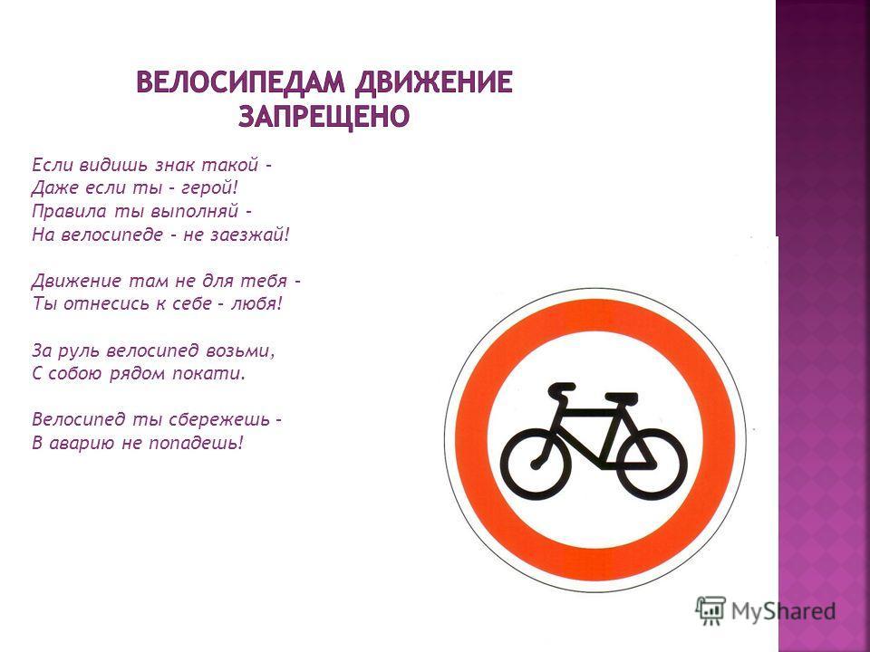 Если видишь знак такой – Даже если ты – герой! Правила ты выполняй – На велосипеде – не заезжай! Движение там не для тебя – Ты отнесись к себе – любя! За руль велосипед возьми, С собою рядом покати. Велосипед ты сбережешь – В аварию не попадешь!