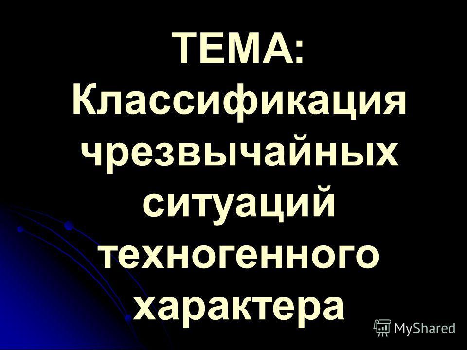 ТЕМА: Классификация чрезвычайных ситуаций техногенного характера