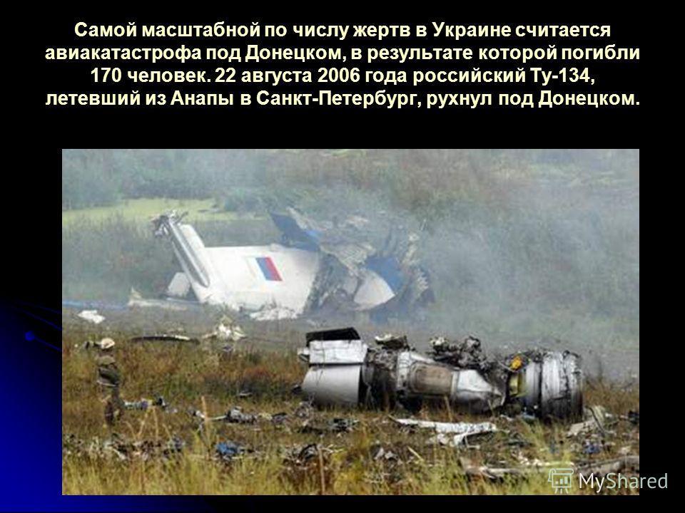 Самой масштабной по числу жертв в Украине считается авиакатастрофа под Донецком, в результате которой погибли 170 человек. 22 августа 2006 года российский Ту-134, летевший из Анапы в Санкт-Петербург, рухнул под Донецком.
