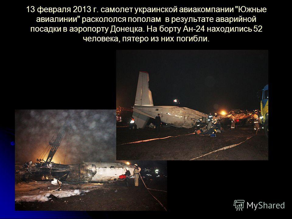13 февраля 2013 г. самолет украинской авиакомпании Южные авиалинии раскололся пополам в результате аварийной посадки в аэропорту Донецка. На борту Ан-24 находились 52 человека, пятеро из них погибли.