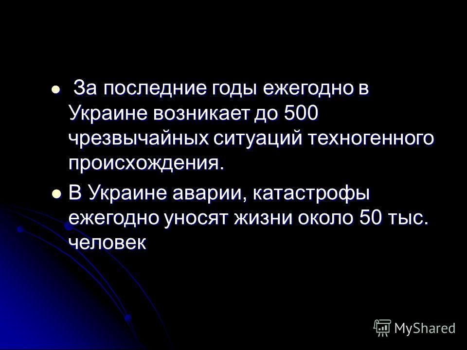 За последние годы ежегодно в Украине возникает до 500 чрезвычайных ситуаций техногенного происхождения. За последние годы ежегодно в Украине возникает до 500 чрезвычайных ситуаций техногенного происхождения. В Украине аварии, катастрофы ежегодно унос