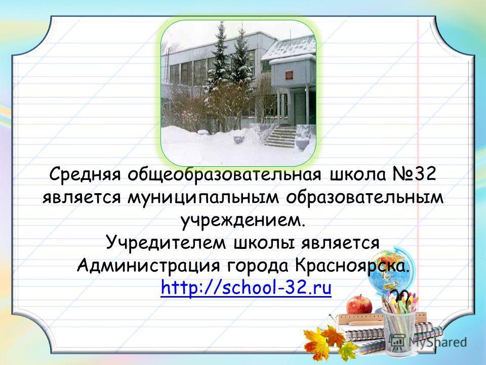 Средняя общеобразовательная школа 32 является муниципальным образовательным учреждением. Учредителем школы является Администрация города Красноярска. http://school-32.ruhttp://school-32.ru