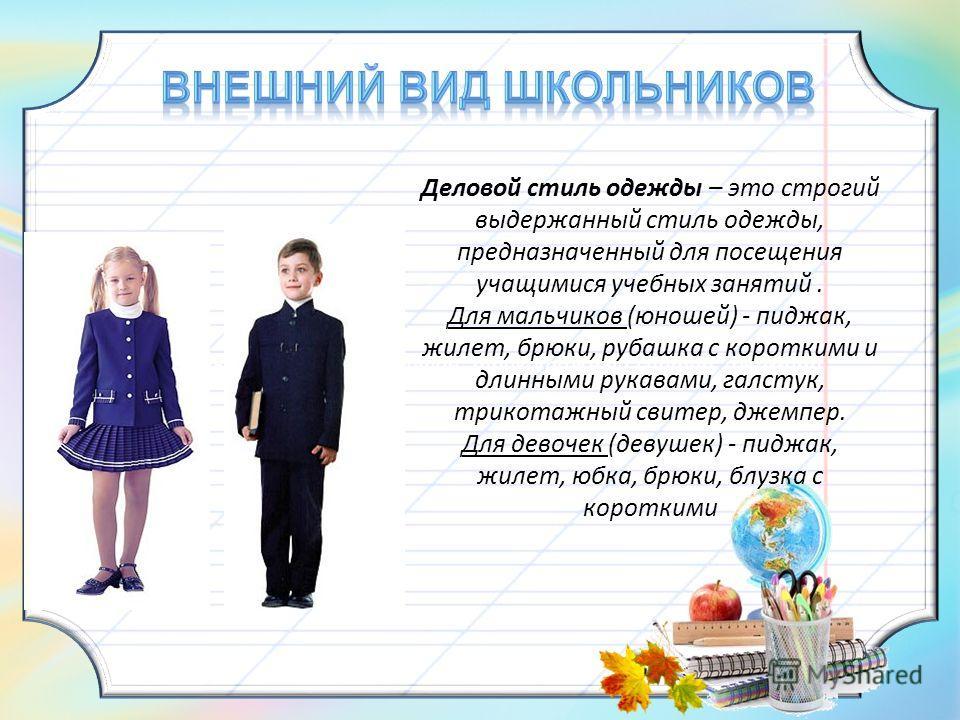 и длинными рукавами, сарафан, трикотажный свитер, джемпер. Деловой стиль одежды – это строгий выдержанный стиль одежды, предназначенный для посещения учащимися учебных занятий. Для мальчиков (юношей) - пиджак, жилет, брюки, рубашка с короткими и длин