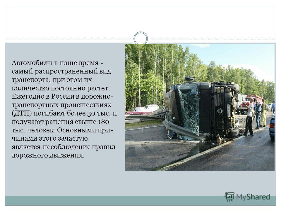 Автомобили в наше время - самый распространенный вид транспорта, при этом их количество постоянно растет. Ежегодно в России в дорожно- транспортных происшествиях (ДТП) погибают более 30 тыс. и получают ранения свыше 180 тыс. человек. Основными пр