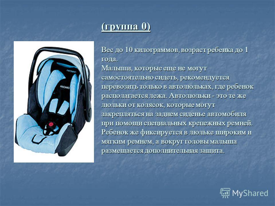 (группа 0) Вес до 10 килограммов, возраст ребенка до 1 года. Малыши, которые еще не могут самостоятельно сидеть, рекомендуется перевозить только в автолюльках, где ребенок располагается лежа. Автолюльки - это те же люльки от колясок, которые могут за