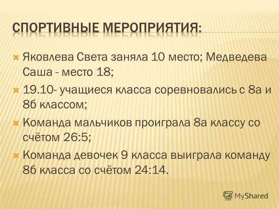 Яковлева Света заняла 10 место; Медведева Саша - место 18; 19.10- учащиеся класса соревновались с 8 а и 8 б классом; Команда мальчиков проиграла 8 а классу со счётом 26:5; Команда девочек 9 класса выиграла команду 8 б класса со счётом 24:14.