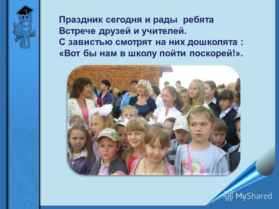 Праздник сегодня и рады ребята Встрече друзей и учителей. С завистью смотрят на них дошколята : «Вот бы нам в школу пойти поскорей!».