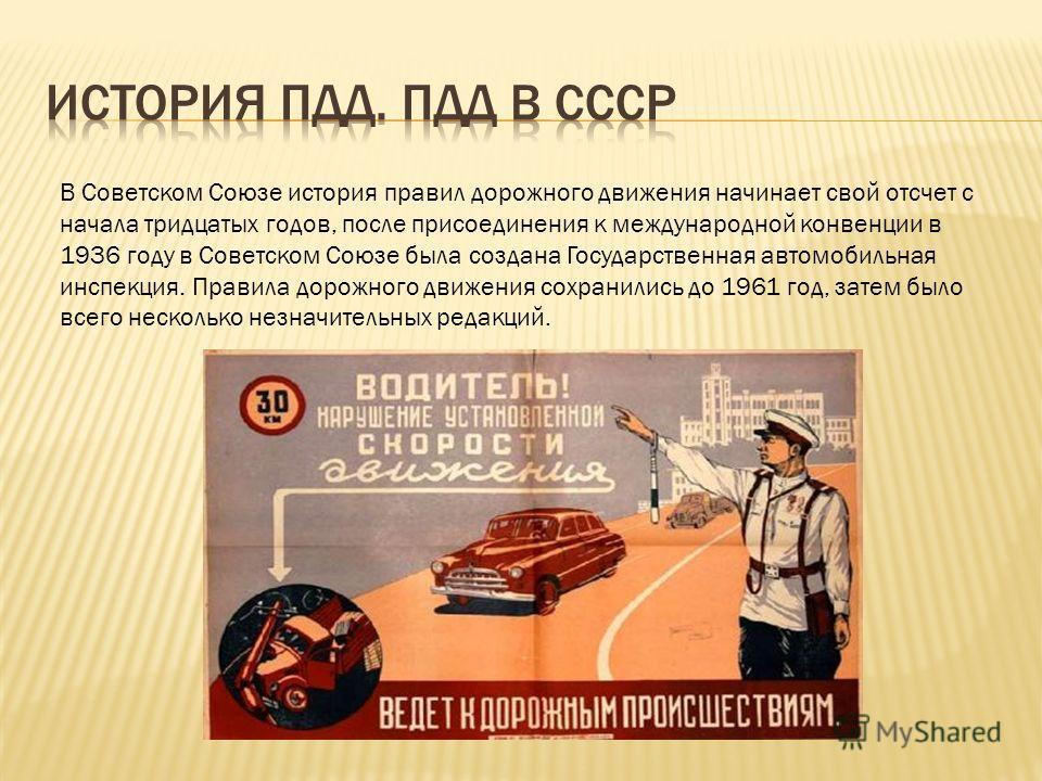 В Советском Союзе история правил дорожного движения начинает свой отсчет с начала тридцатых годов, после присоединения к международной конвенции в 1936 году в Советском Союзе была создана Государственная автомобильная инспекция. Правила дорожного дви