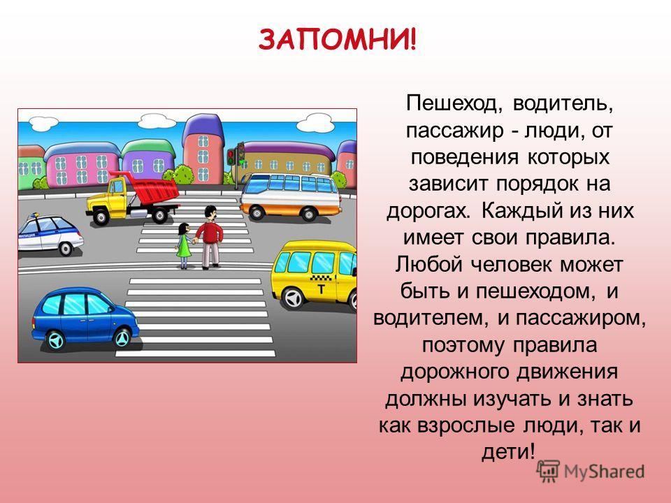 Пешеход, водитель, пассажир - люди, от поведения которых зависит порядок на дорогах. Каждый из них имеет свои правила. Любой человек может быть и пешеходом, и водителем, и пассажиром, поэтому правила дорожного движения должны изучать и знать как взро