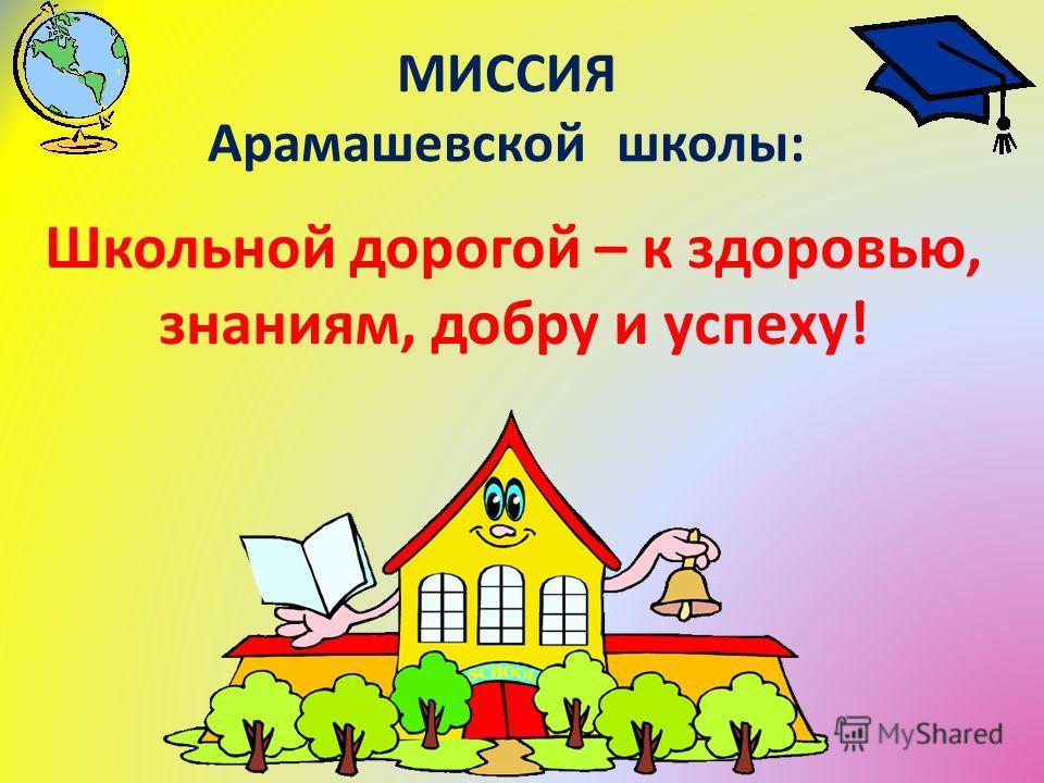 МИССИЯ Арамашевской школы: Школьной дорогой – к здоровью, знаниям, добру и успеху!