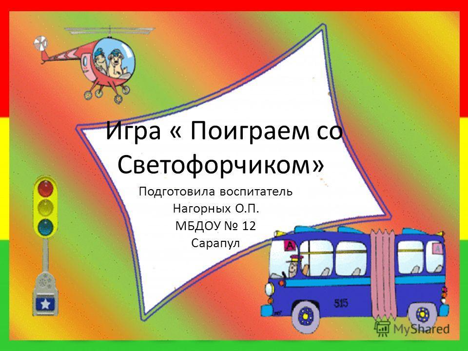 Игра « Поиграем со Светофорчиком» Подготовила воспитатель Нагорных О.П. МБДОУ 12 Сарапул