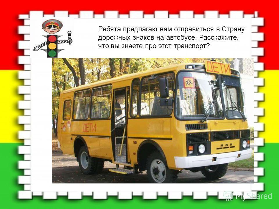 Ребята предлагаю вам отправиться в Страну дорожных знаков на автобусе. Расскажите, что вы знаете про этот транспорт?