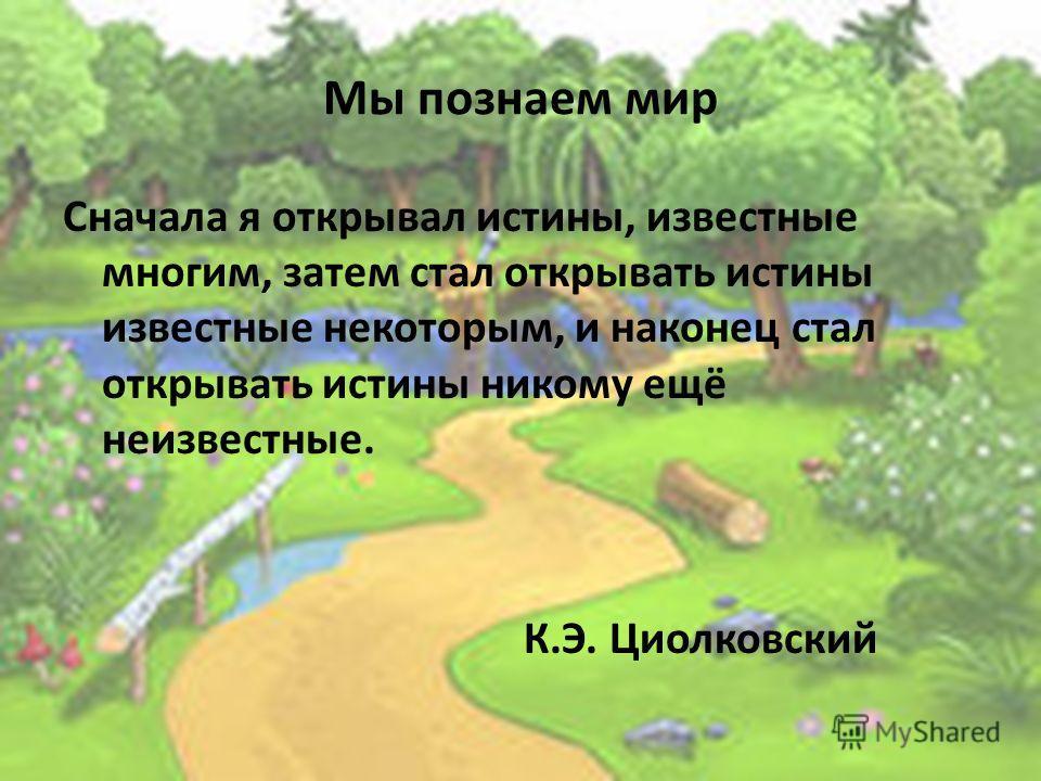 Мы познаем мир Сначала я открывал истины, известные многим, затем стал открывать истины известные некоторым, и наконец стал открывать истины никому ещё неизвестные. К.Э. Циолковский