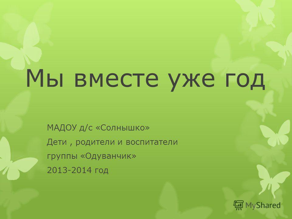 Мы вместе уже год МАДОУ д/с «Солнышко» Дети, родители и воспитатели группы «Одуванчик» 2013-2014 год