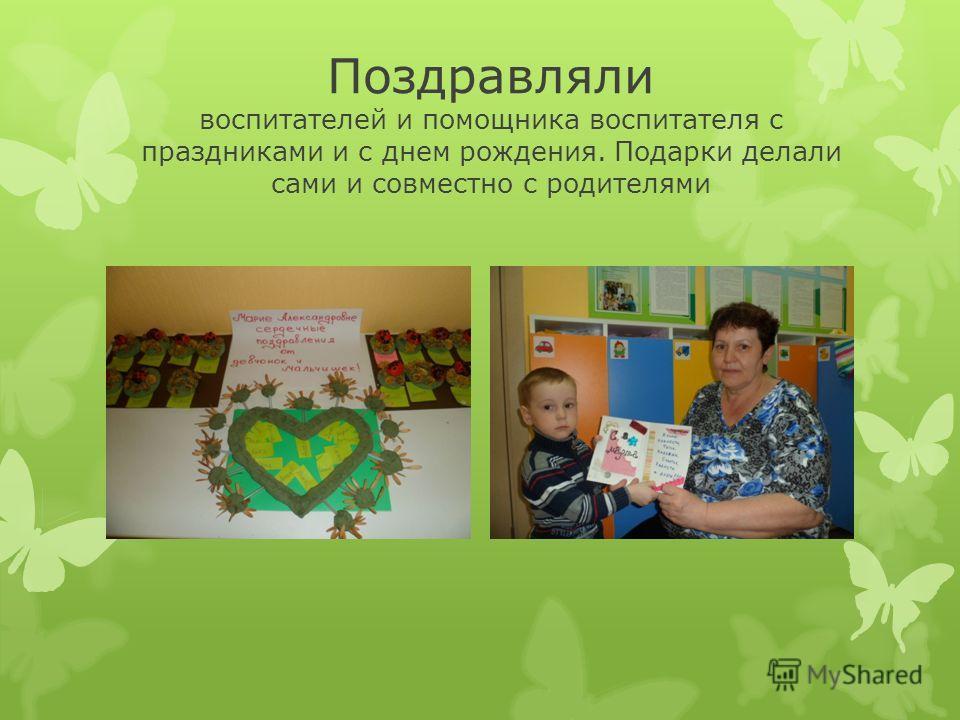 Поздравляли воспитателей и помощника воспитателя с праздниками и с днем рождения. Подарки делали сами и совместно с родителями