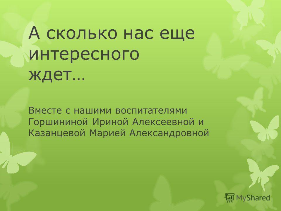 А сколько нас еще интересного ждет… Вместе с нашими воспитателями Горшининой Ириной Алексеевной и Казанцевой Марией Александровной