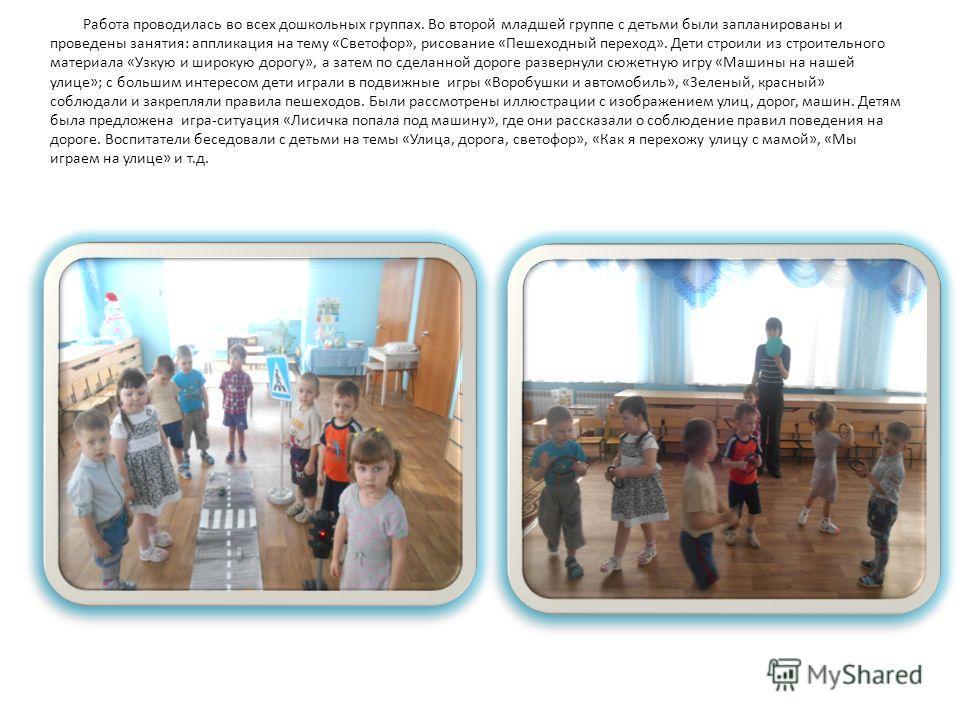 Работа проводилась во всех дошкольных группах. Во второй младшей группе с детьми были запланированы и проведены занятия: аппликация на тему «Светофор», рисование «Пешеходный переход». Дети строили из строительного материала «Узкую и широкую дорогу»,