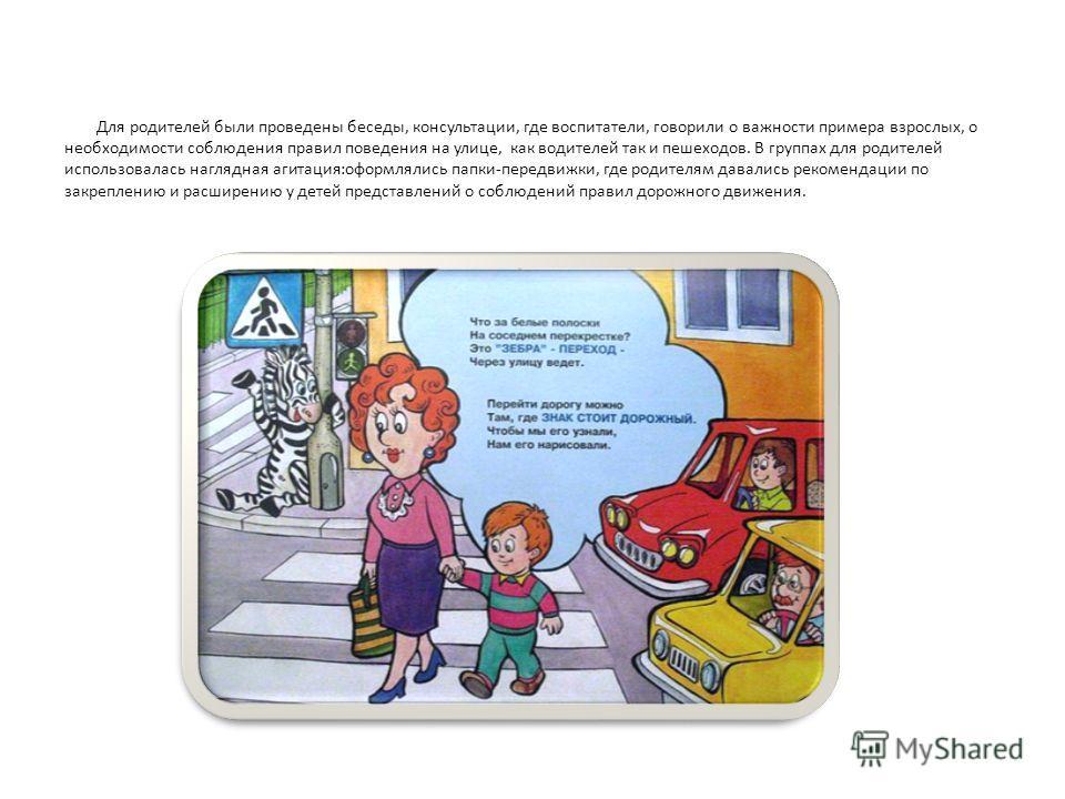 Для родителей были проведены беседы, консультации, где воспитатели, говорили о важности примера взрослых, о необходимости соблюдения правил поведения на улице, как водителей так и пешеходов. В группах для родителей использовалась наглядная агитация:о