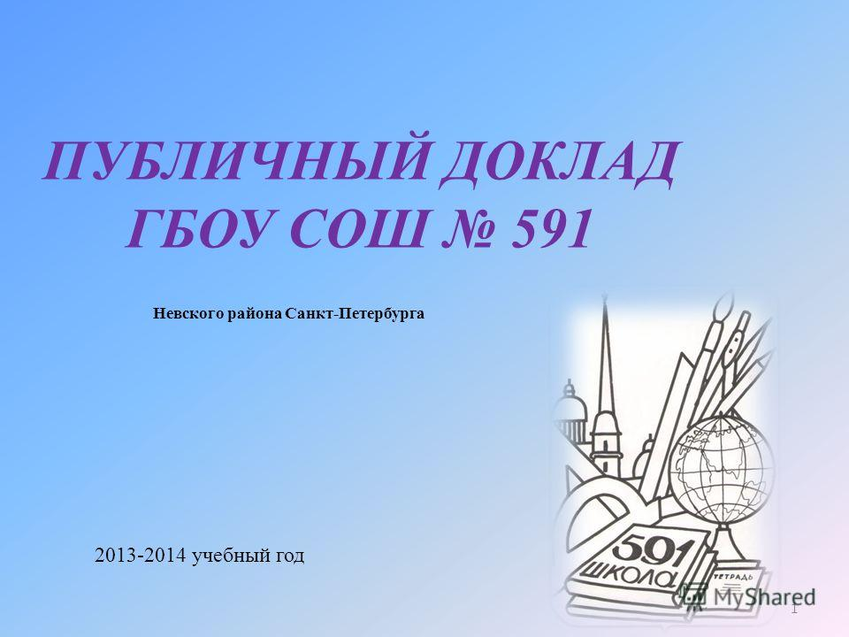 1 ПУБЛИЧНЫЙ ДОКЛАД ГБОУ СОШ 591 Невского района Санкт-Петербурга 2013-2014 учебный год