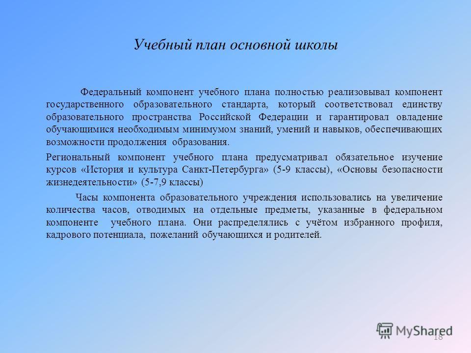 Учебный план основной школы Федеральный компонент учебного плана полностью реализовывал компонент государственного образовательного стандарта, который соответствовал единству образовательного пространства Российской Федерации и гарантировал овладение