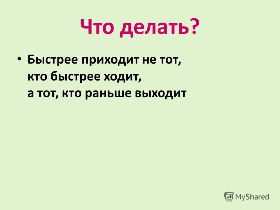 Что делать? Быстрее приходит не тот, кто быстрее ходит, а тот, кто раньше выходит.