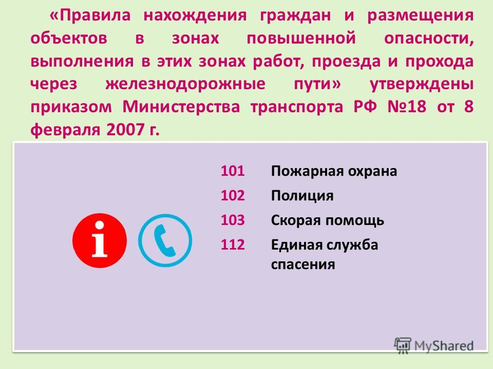 «Правила нахождения граждан и размещения объектов в зонах повышенной опасности, выполнения в этих зонах работ, проезда и прохода через железнодорожные пути» утверждены приказом Министерства транспорта РФ 18 от 8 февраля 2007 г. 101Пожарная охрана 102